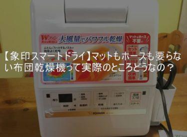 【象印スマートドライ】マットもホースも要らない布団乾燥機って実際のところどうなの?